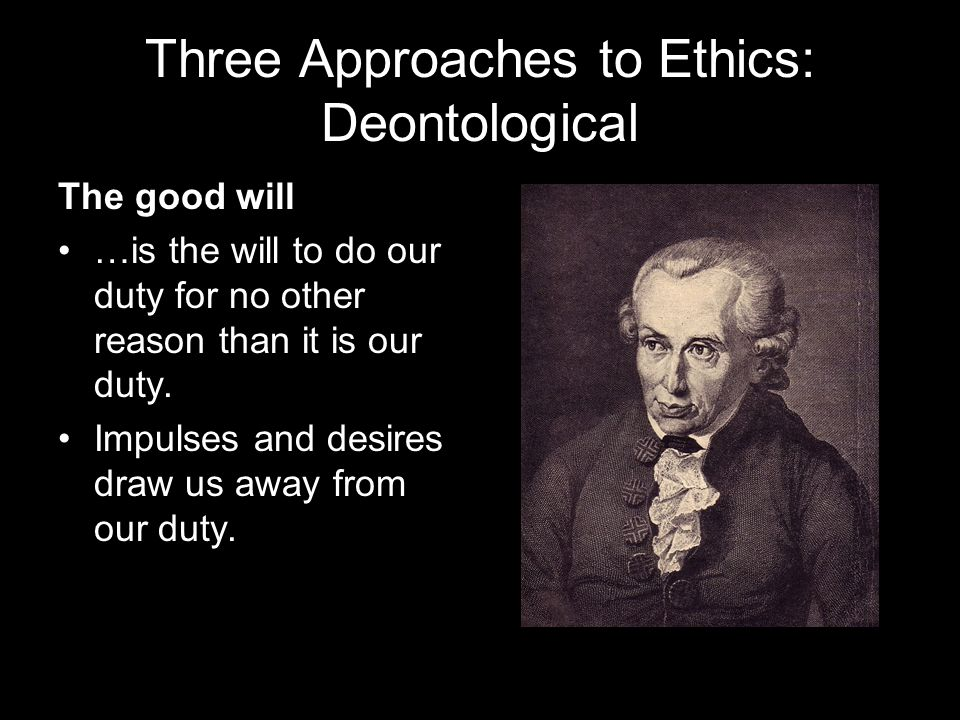 Three Approaches to Ethics: Deontological The good will …is the will to do our duty for no other reason than it is our duty.