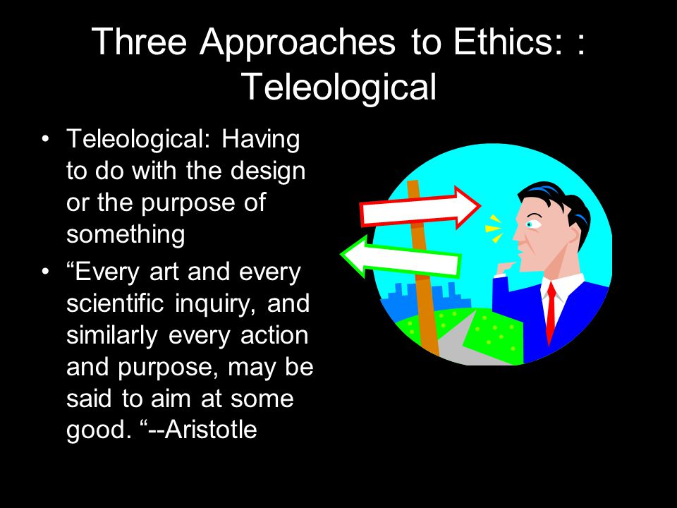 Three Approaches to Ethics: : Teleological Teleological: Having to do with the design or the purpose of something Every art and every scientific inquiry, and similarly every action and purpose, may be said to aim at some good.