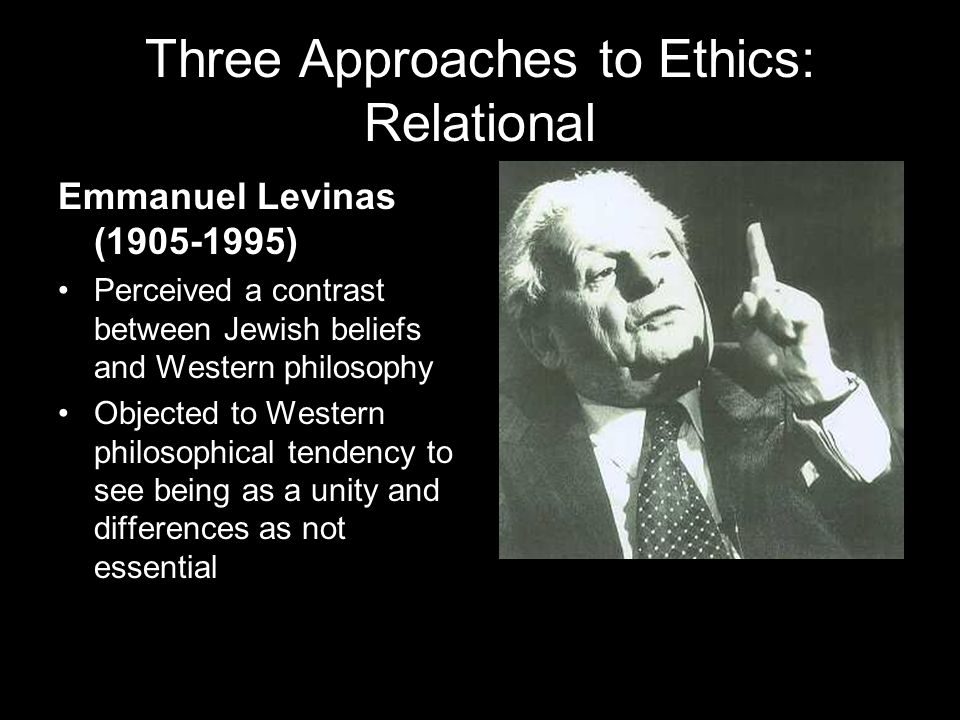 Three Approaches to Ethics: Relational Emmanuel Levinas (1905-1995) Perceived a contrast between Jewish beliefs and Western philosophy Objected to Western philosophical tendency to see being as a unity and differences as not essential