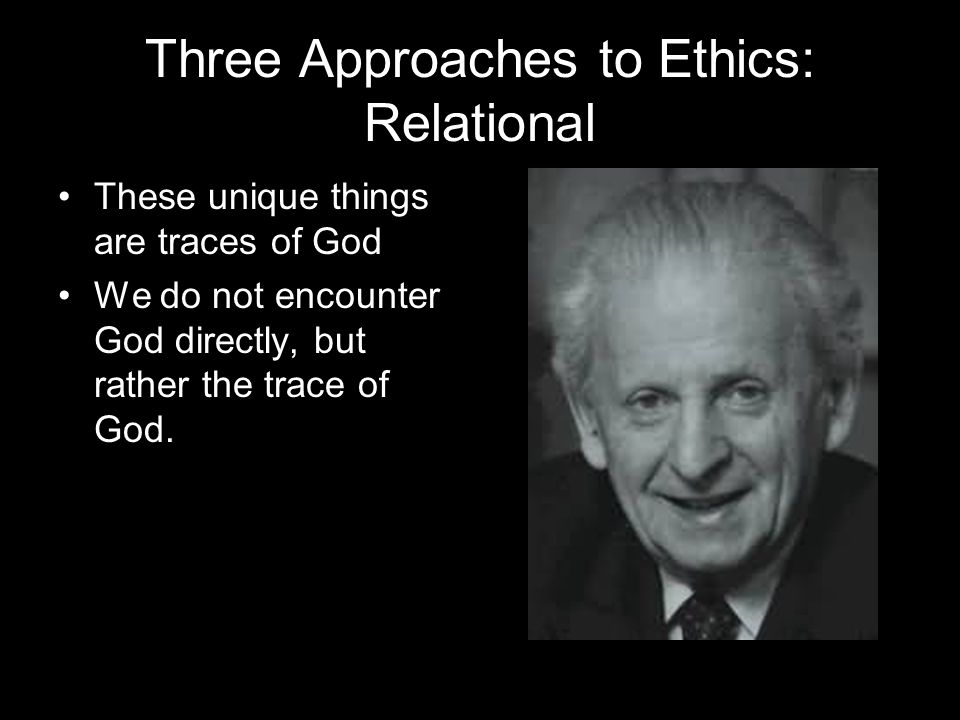 Three Approaches to Ethics: Relational These unique things are traces of God We do not encounter God directly, but rather the trace of God.