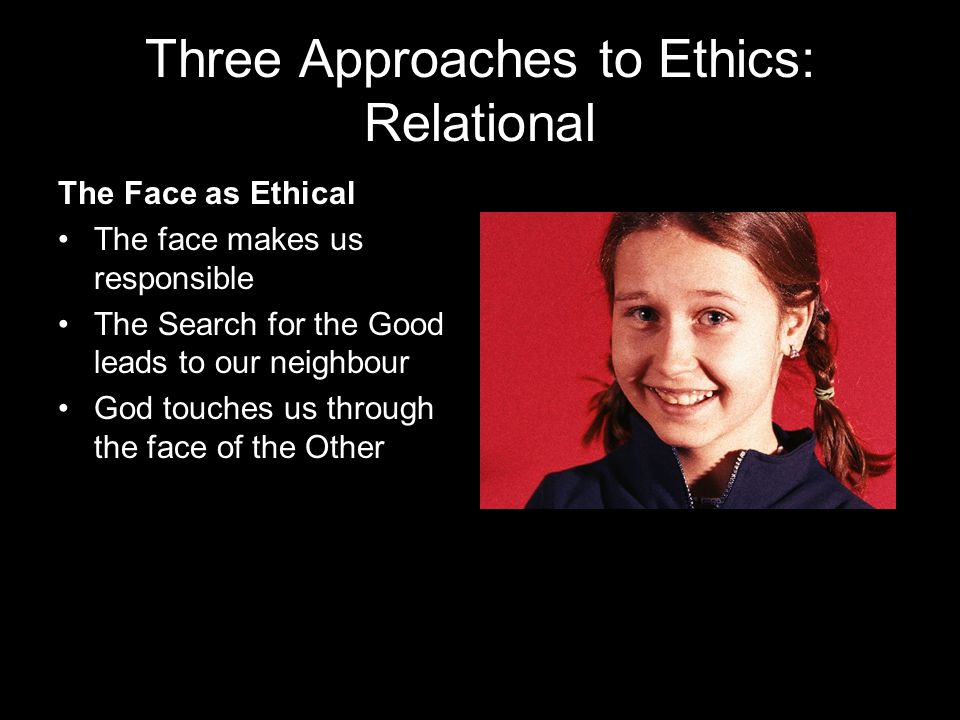 Three Approaches to Ethics: Relational The Face as Ethical The face makes us responsible The Search for the Good leads to our neighbour God touches us through the face of the Other