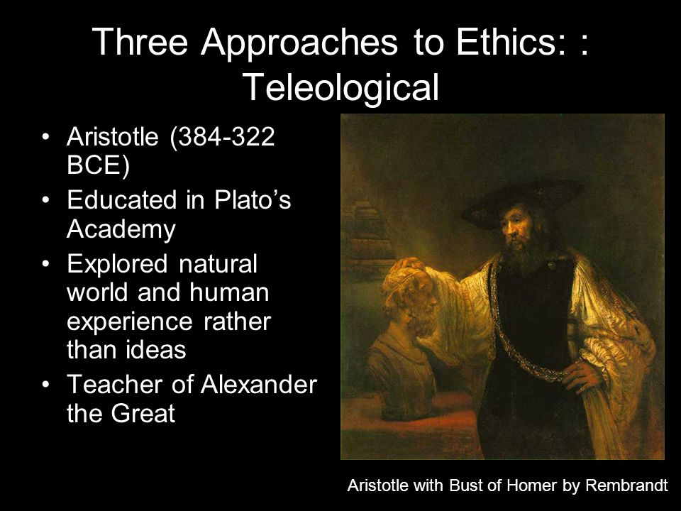 Three Approaches to Ethics: : Teleological Aristotle (384-322 BCE) Educated in Platos Academy Explored natural world and human experience rather than ideas Teacher of Alexander the Great Aristotle with Bust of Homer by Rembrandt