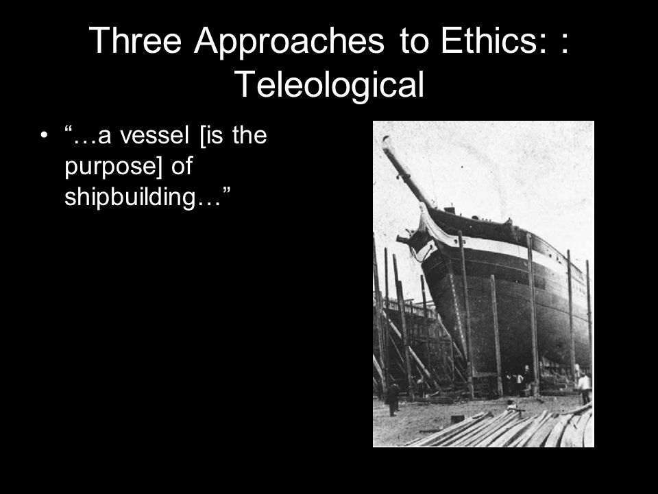 Three Approaches to Ethics: : Teleological …a vessel [is the purpose] of shipbuilding…