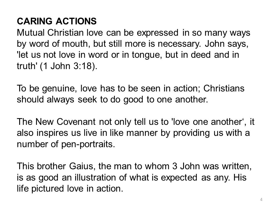 4 CARING ACTIONS Mutual Christian love can be expressed in so many ways by word of mouth, but still more is necessary. John says, 'let us not love in