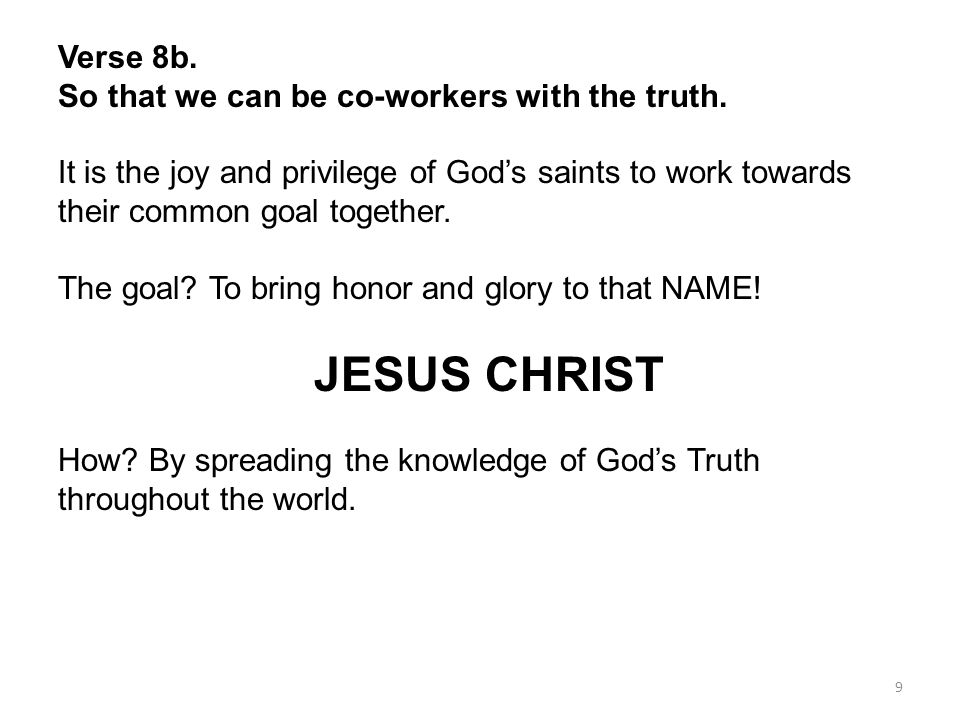 9 Verse 8b. So that we can be co-workers with the truth. It is the joy and privilege of Gods saints to work towards their common goal together. The go