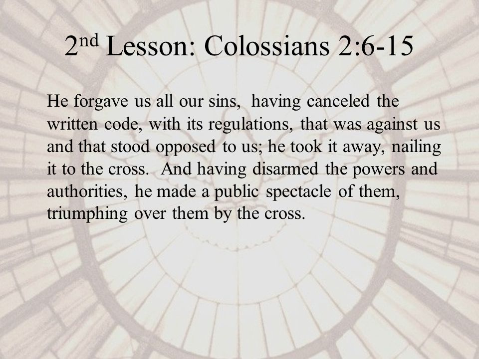 2 nd Lesson: Colossians 2:6-15 He forgave us all our sins, having canceled the written code, with its regulations, that was against us and that stood opposed to us; he took it away, nailing it to the cross.