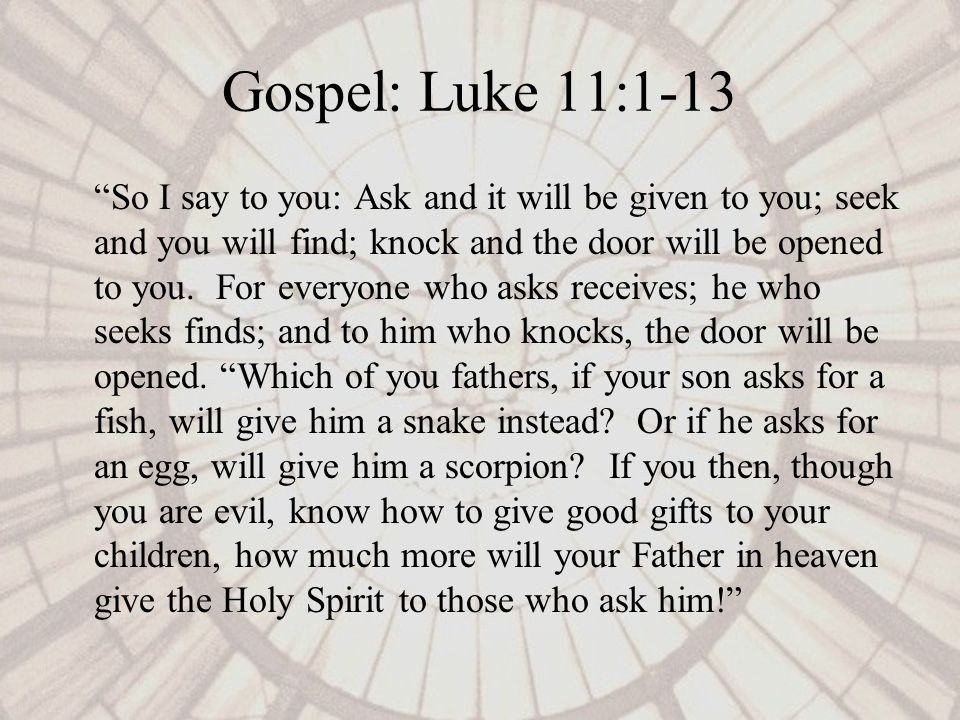 Gospel: Luke 11:1-13 So I say to you: Ask and it will be given to you; seek and you will find; knock and the door will be opened to you.