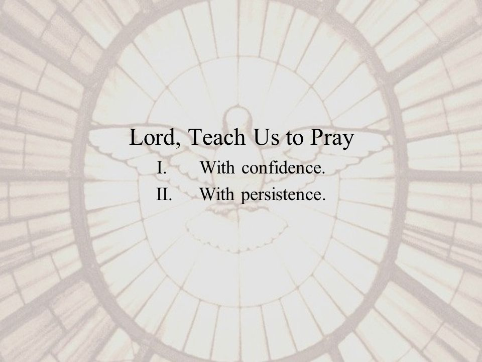 Lord, Teach Us to Pray I.With confidence. II.With persistence.