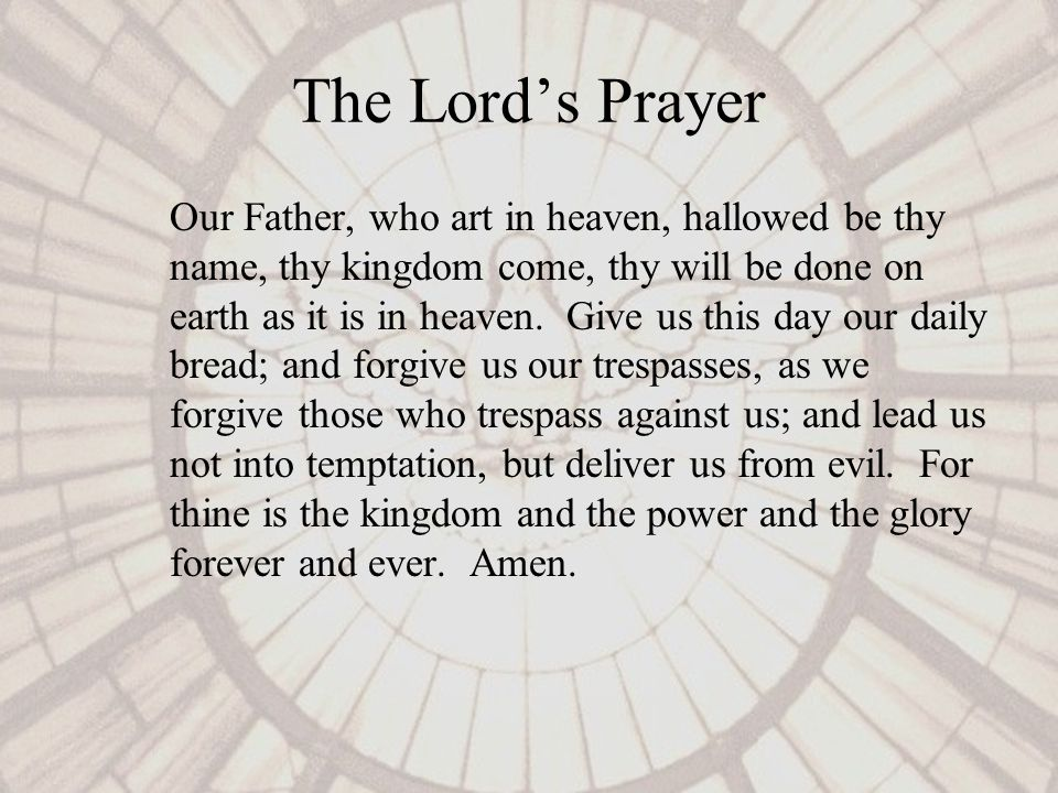 The Lords Prayer Our Father, who art in heaven, hallowed be thy name, thy kingdom come, thy will be done on earth as it is in heaven.