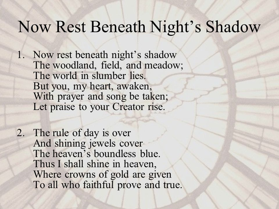 Now Rest Beneath Nights Shadow 1.Now rest beneath nights shadow The woodland, field, and meadow; The world in slumber lies.