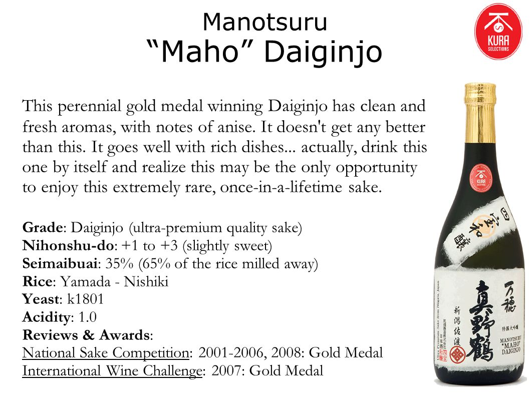 Manotsuru Maho Daiginjo This perennial gold medal winning Daiginjo has clean and fresh aromas, with notes of anise. It doesn't get any better than thi