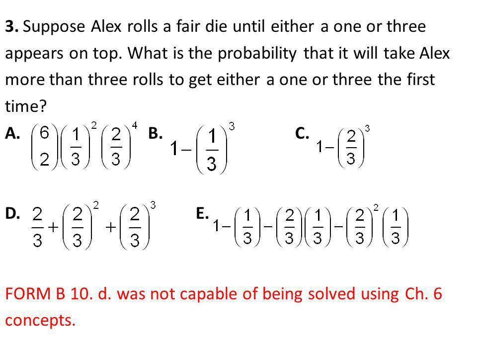 3.Suppose Alex rolls a fair die until either a one or three appears on top. What is the probability that it will take Alex more than three rolls to ge