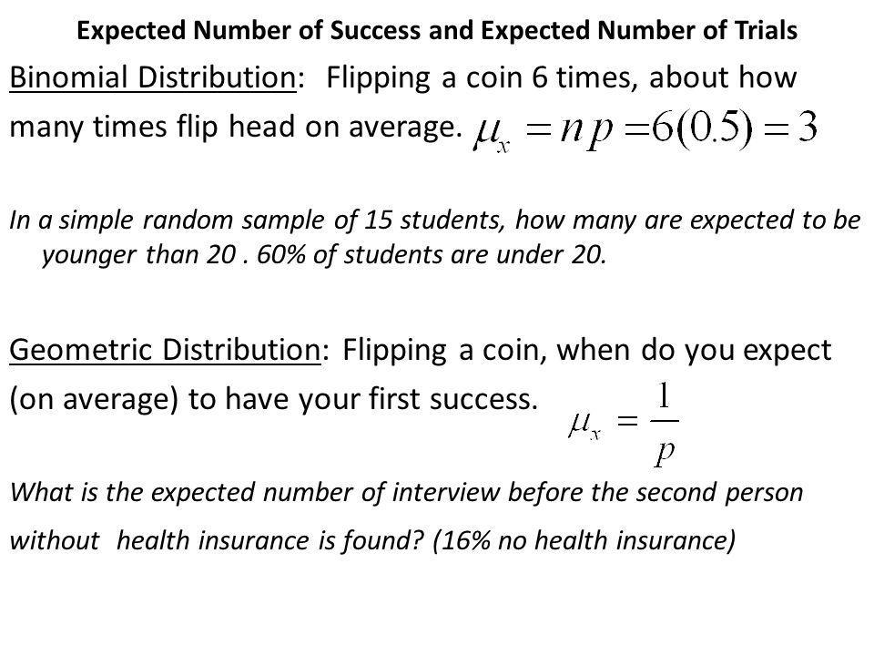 Expected Number of Success and Expected Number of Trials Binomial Distribution: Flipping a coin 6 times, about how many times flip head on average. In