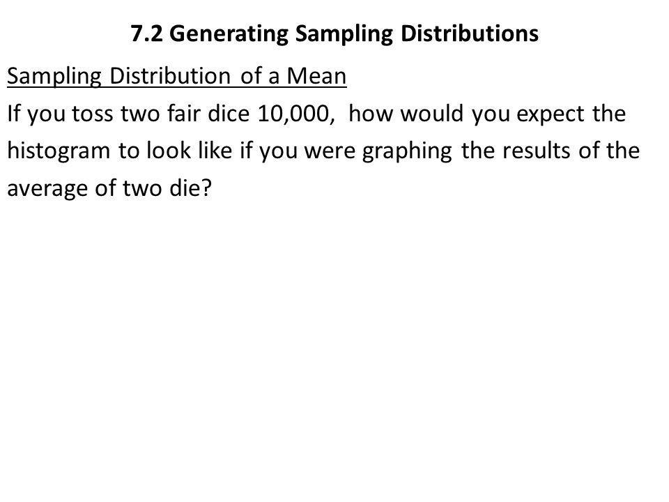 7.2 Generating Sampling Distributions Sampling Distribution of a Mean If you toss two fair dice 10,000, how would you expect the histogram to look lik