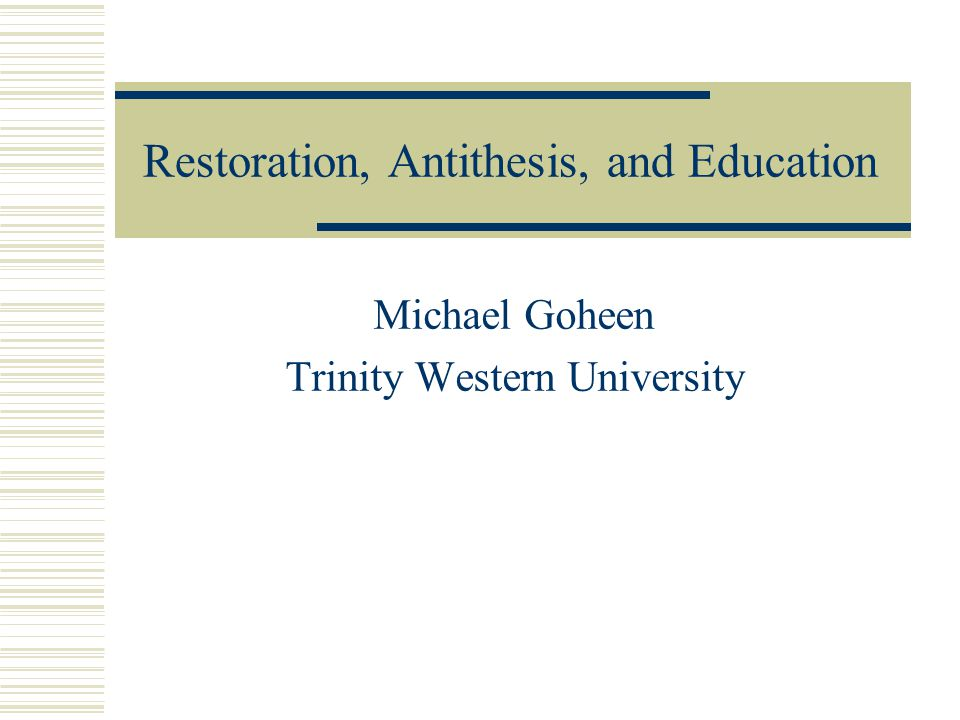 Restoration, Antithesis, and Education Michael Goheen Trinity Western University