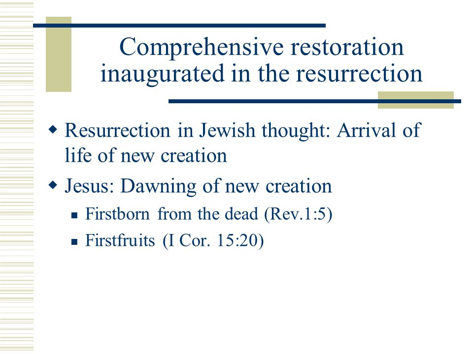 Comprehensive restoration inaugurated in the resurrection Resurrection in Jewish thought: Arrival of life of new creation Jesus: Dawning of new creati