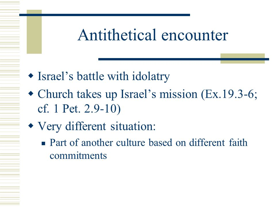 Antithetical encounter Israels battle with idolatry Church takes up Israels mission (Ex.19.3-6; cf. 1 Pet. 2.9-10) Very different situation: Part of a