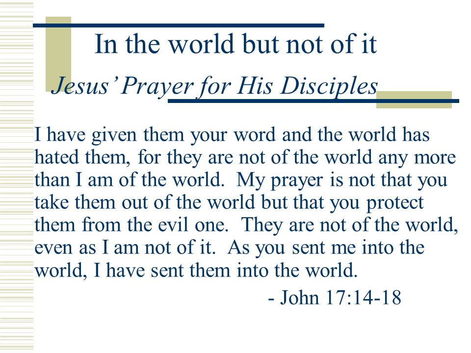 In the world but not of it I have given them your word and the world has hated them, for they are not of the world any more than I am of the world. My