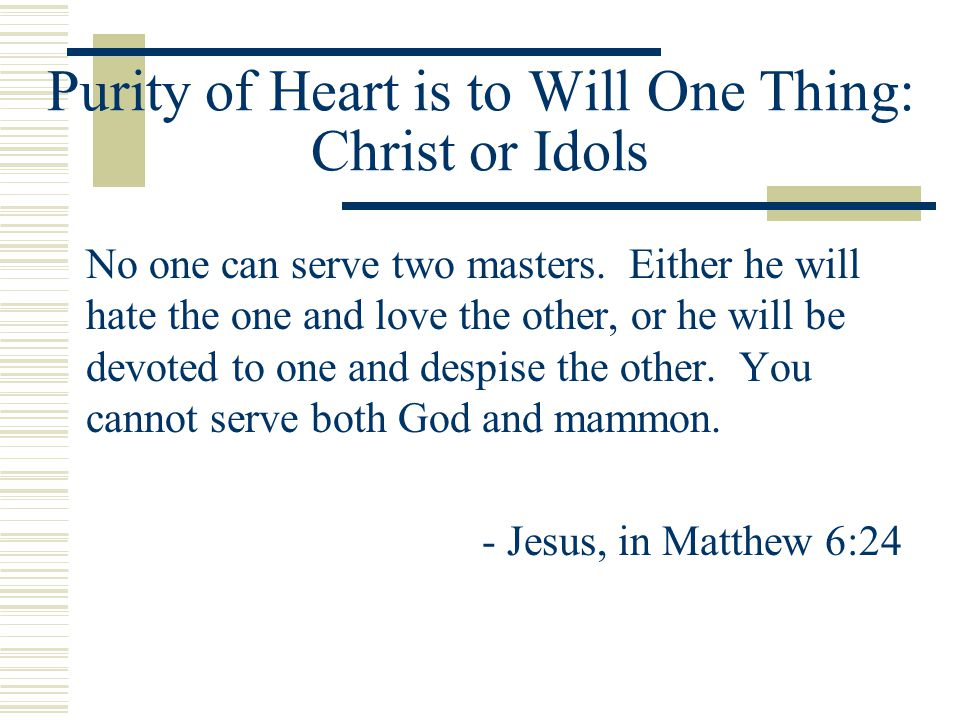 Purity of Heart is to Will One Thing: Christ or Idols No one can serve two masters. Either he will hate the one and love the other, or he will be devo