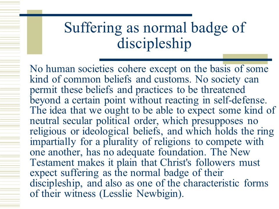 Suffering as normal badge of discipleship No human societies cohere except on the basis of some kind of common beliefs and customs. No society can per