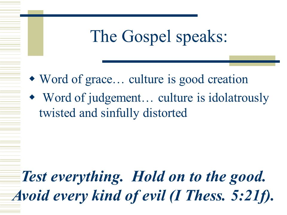 The Gospel speaks: Word of grace… culture is good creation Word of judgement… culture is idolatrously twisted and sinfully distorted Test everything.