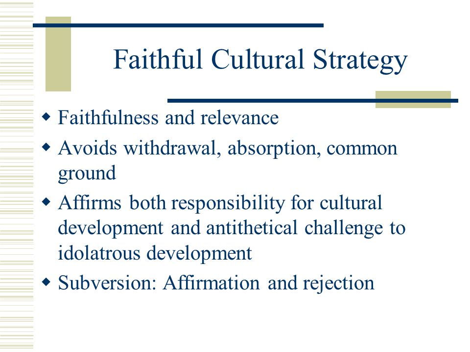 Faithful Cultural Strategy Faithfulness and relevance Avoids withdrawal, absorption, common ground Affirms both responsibility for cultural developmen