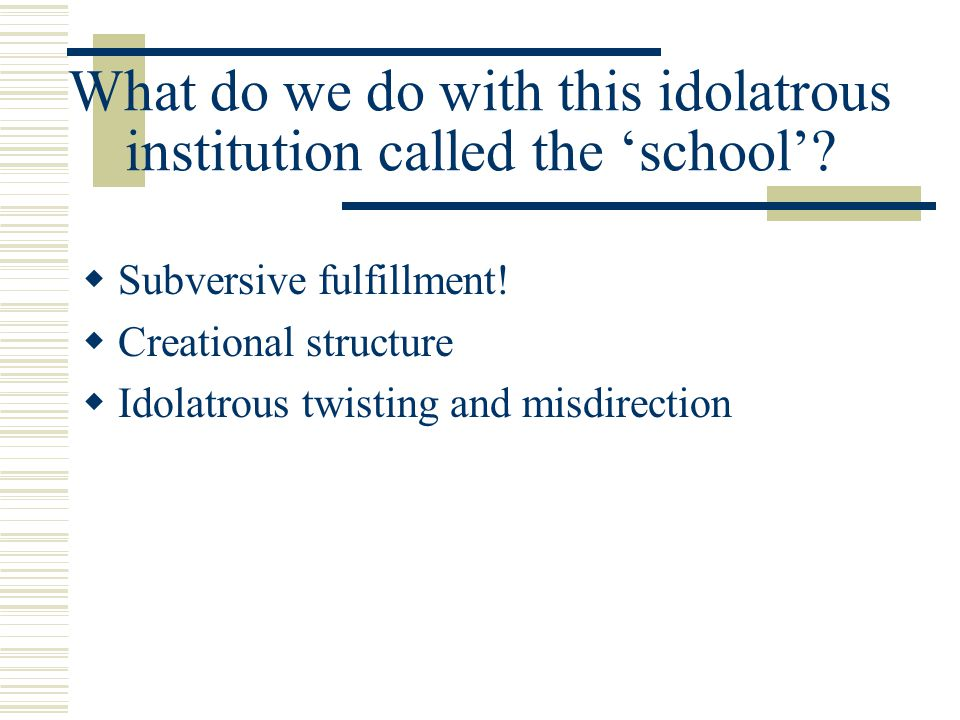 What do we do with this idolatrous institution called the school? Subversive fulfillment! Creational structure Idolatrous twisting and misdirection