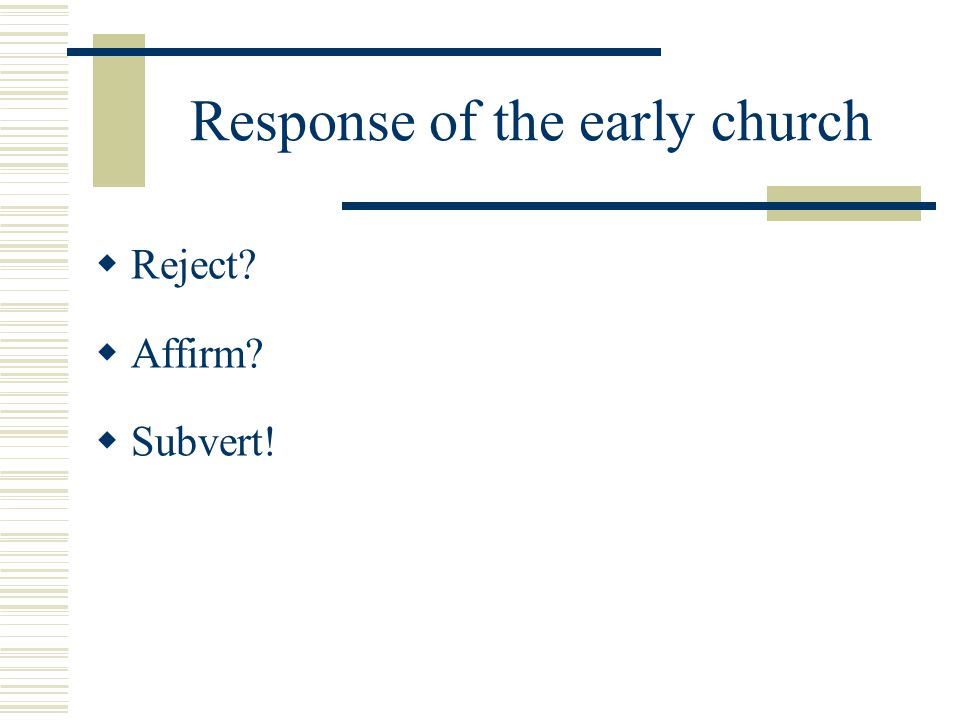 Response of the early church Reject? Affirm? Subvert!