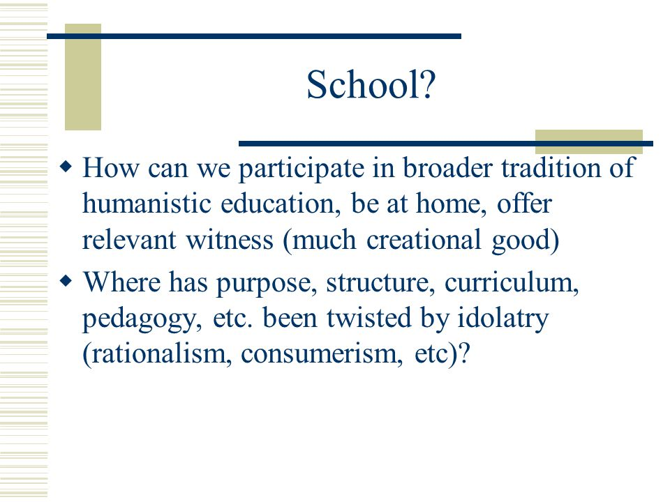 School? How can we participate in broader tradition of humanistic education, be at home, offer relevant witness (much creational good) Where has purpo