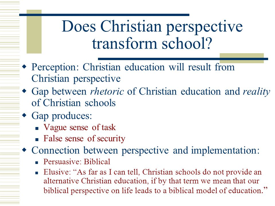 Does Christian perspective transform school? Perception: Christian education will result from Christian perspective Gap between rhetoric of Christian
