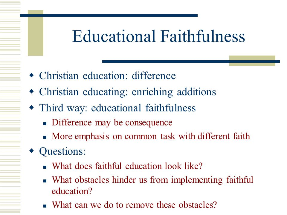 Educational Faithfulness Christian education: difference Christian educating: enriching additions Third way: educational faithfulness Difference may b