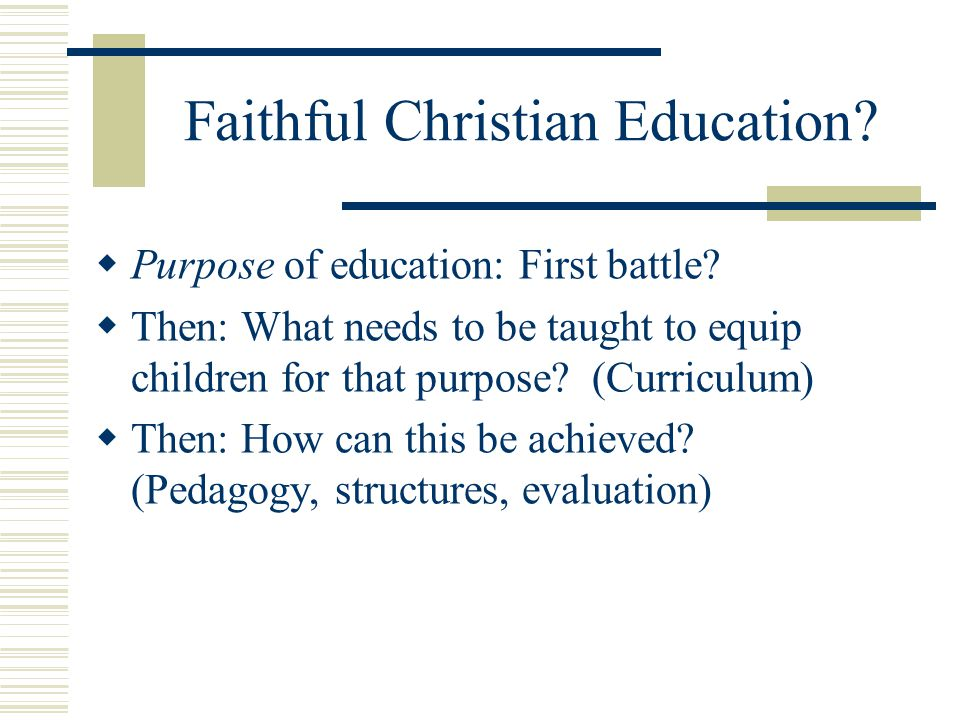 Faithful Christian Education? Purpose of education: First battle? Then: What needs to be taught to equip children for that purpose? (Curriculum) Then: