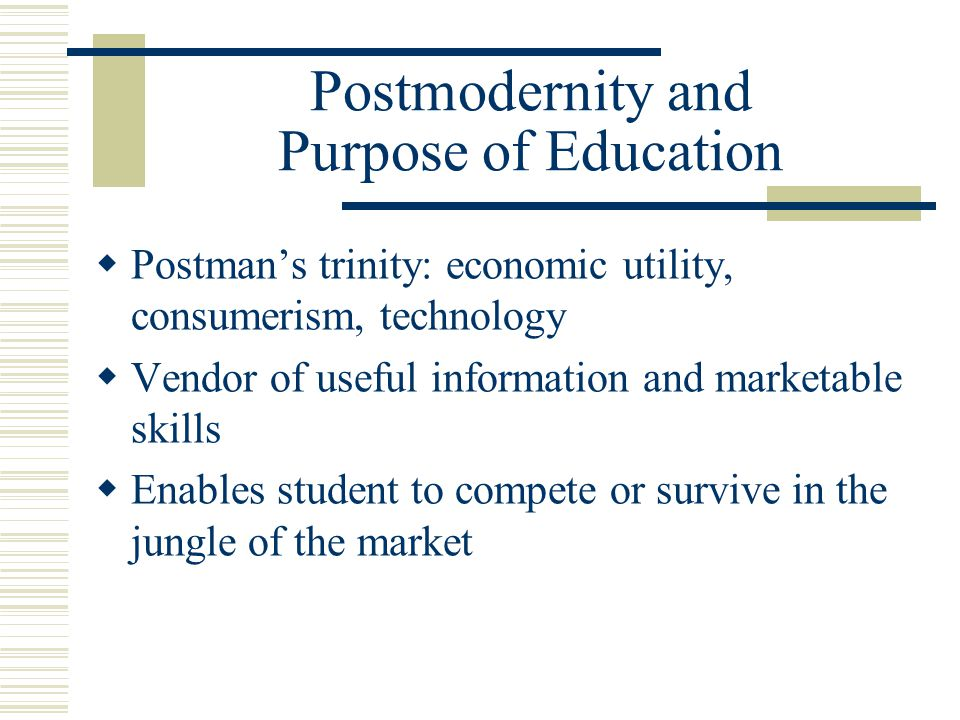 Postmodernity and Purpose of Education Postmans trinity: economic utility, consumerism, technology Vendor of useful information and marketable skills