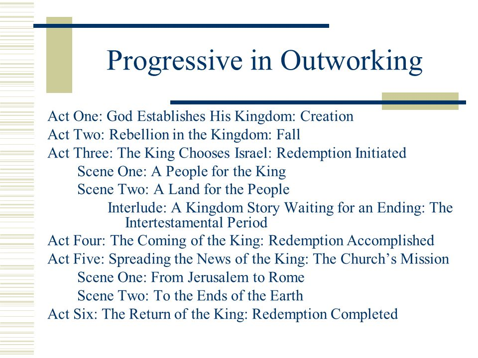 Progressive in Outworking Act One: God Establishes His Kingdom: Creation Act Two: Rebellion in the Kingdom: Fall Act Three: The King Chooses Israel: R