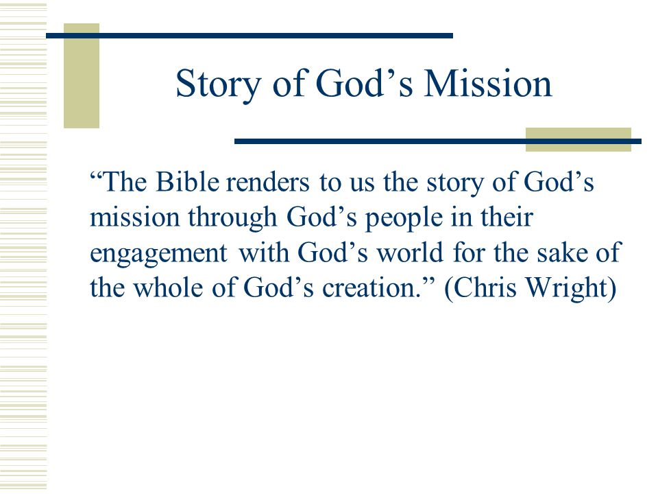 Story of Gods Mission The Bible renders to us the story of Gods mission through Gods people in their engagement with Gods world for the sake of the wh