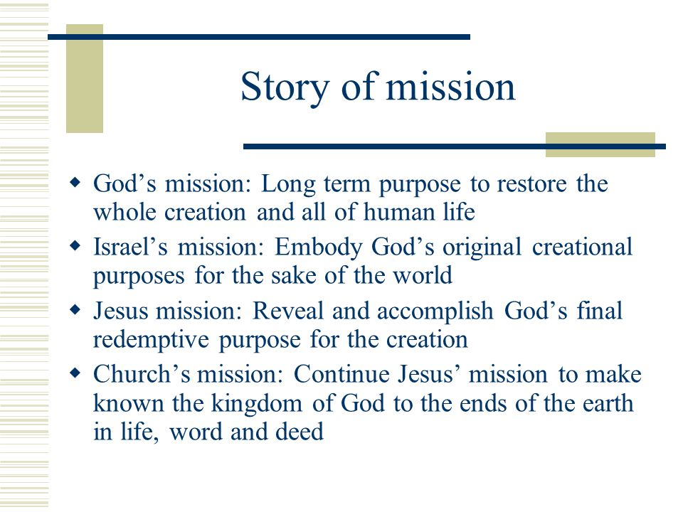 Story of mission Gods mission: Long term purpose to restore the whole creation and all of human life Israels mission: Embody Gods original creational