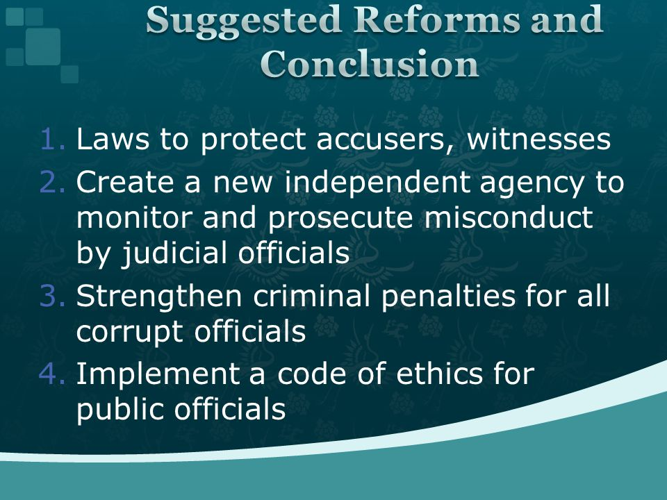 1.Laws to protect accusers, witnesses 2.Create a new independent agency to monitor and prosecute misconduct by judicial officials 3.Strengthen criminal penalties for all corrupt officials 4.Implement a code of ethics for public officials