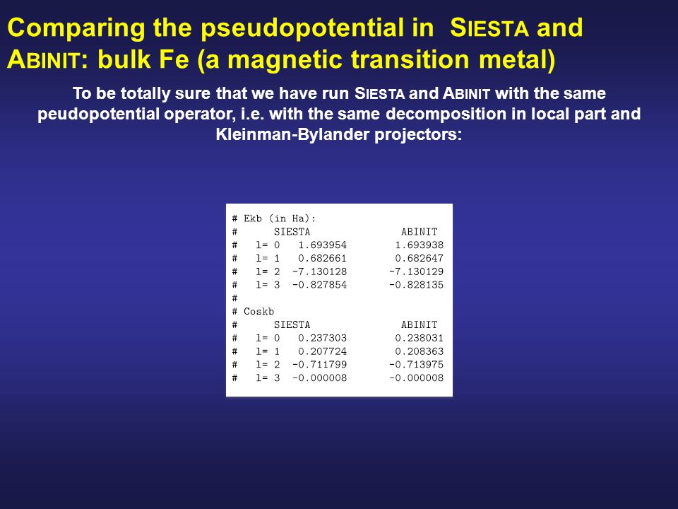 Comparing the pseudopotential in S IESTA and A BINIT : bulk Fe (a magnetic transition metal) To be totally sure that we have run S IESTA and A BINIT with the same peudopotential operator, i.e.