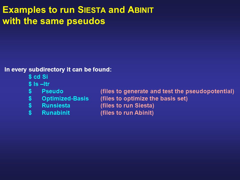 Examples to run S IESTA and A BINIT with the same pseudos In every subdirectory it can be found: $ cd Si $ ls –ltr $ Pseudo(files to generate and test the pseudopotential) $ Optimized-Basis(files to optimize the basis set) $ Runsiesta(files to run Siesta) $ Runabinit(files to run Abinit)