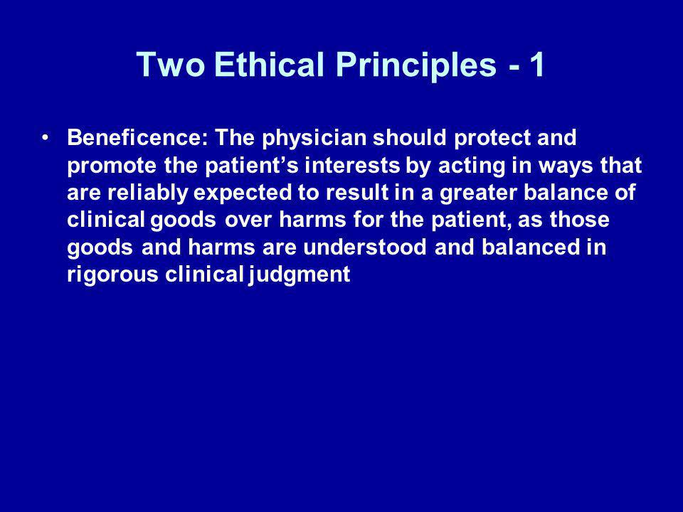 Two Ethical Principles - 1 Beneficence: The physician should protect and promote the patients interests by acting in ways that are reliably expected t