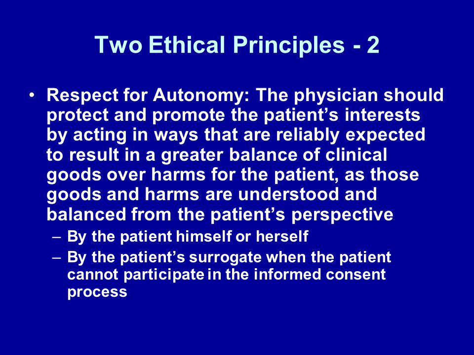 Two Ethical Principles - 2 Respect for Autonomy: The physician should protect and promote the patients interests by acting in ways that are reliably e