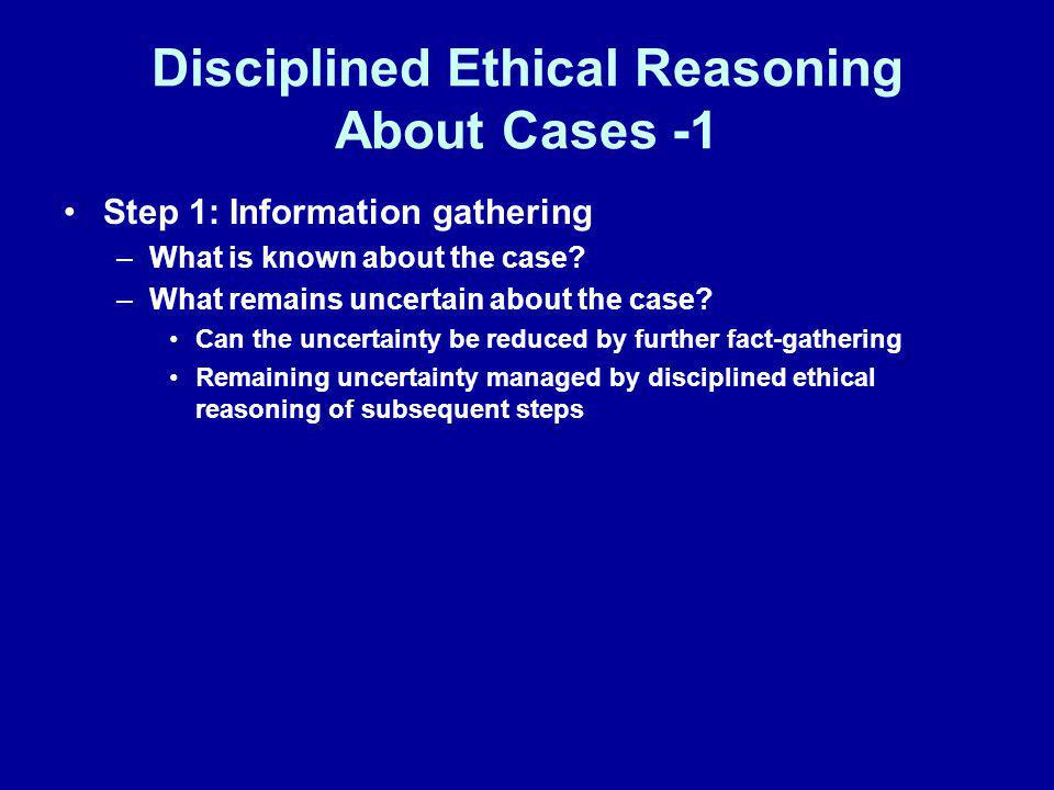 Disciplined Ethical Reasoning About Cases -1 Step 1: Information gathering –What is known about the case? –What remains uncertain about the case? Can