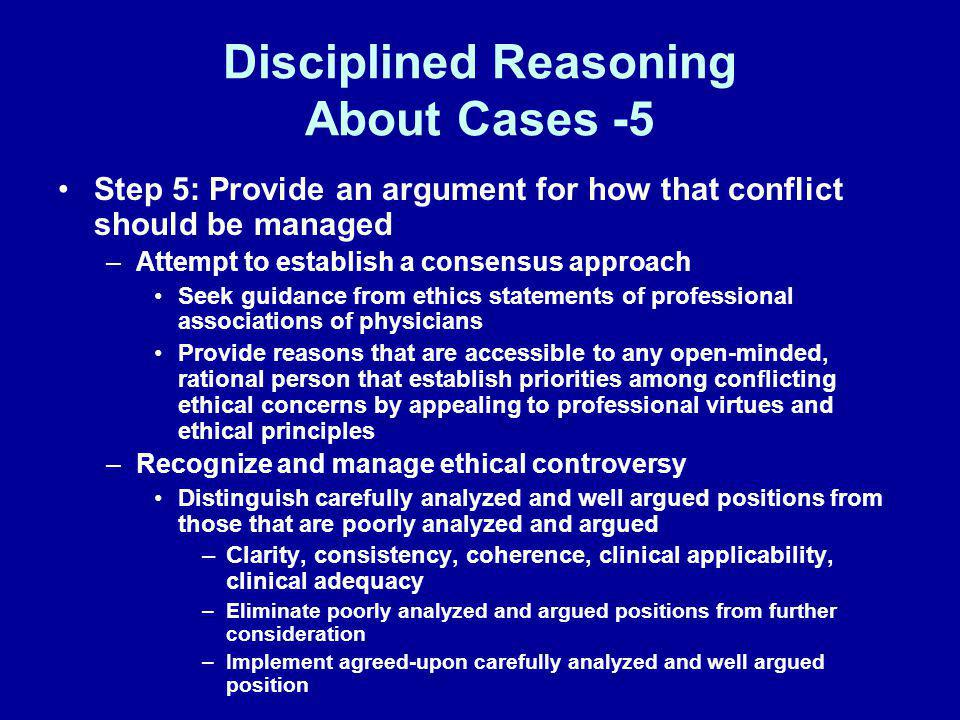 Disciplined Reasoning About Cases -5 Step 5: Provide an argument for how that conflict should be managed –Attempt to establish a consensus approach Se
