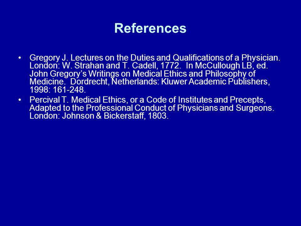References Gregory J. Lectures on the Duties and Qualifications of a Physician. London: W. Strahan and T. Cadell, 1772. In McCullough LB, ed. John Gre