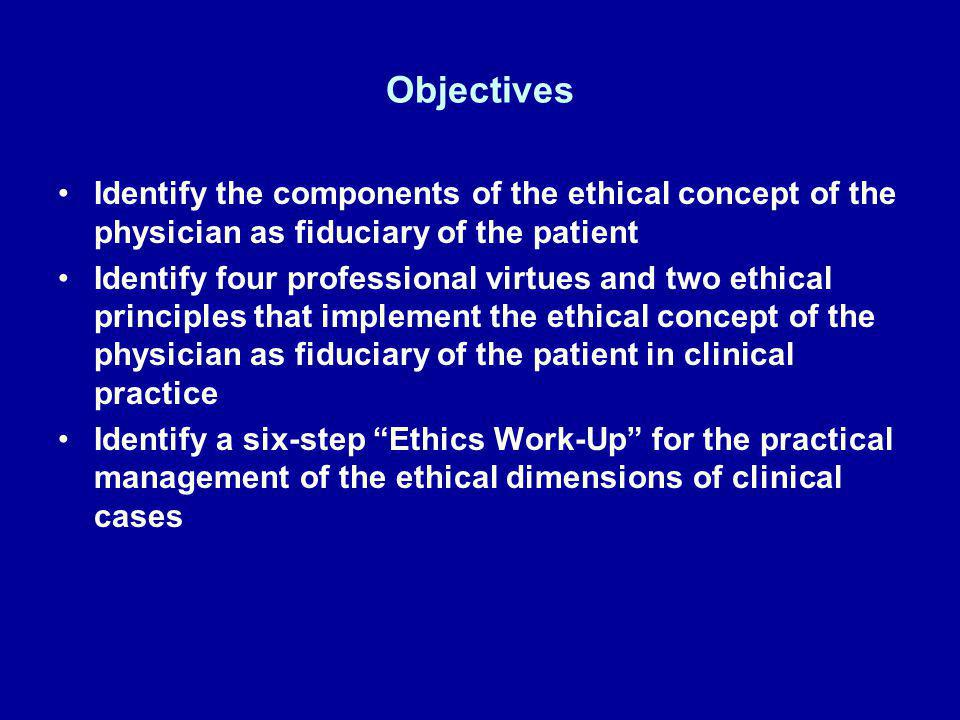 Objectives Identify the components of the ethical concept of the physician as fiduciary of the patient Identify four professional virtues and two ethi