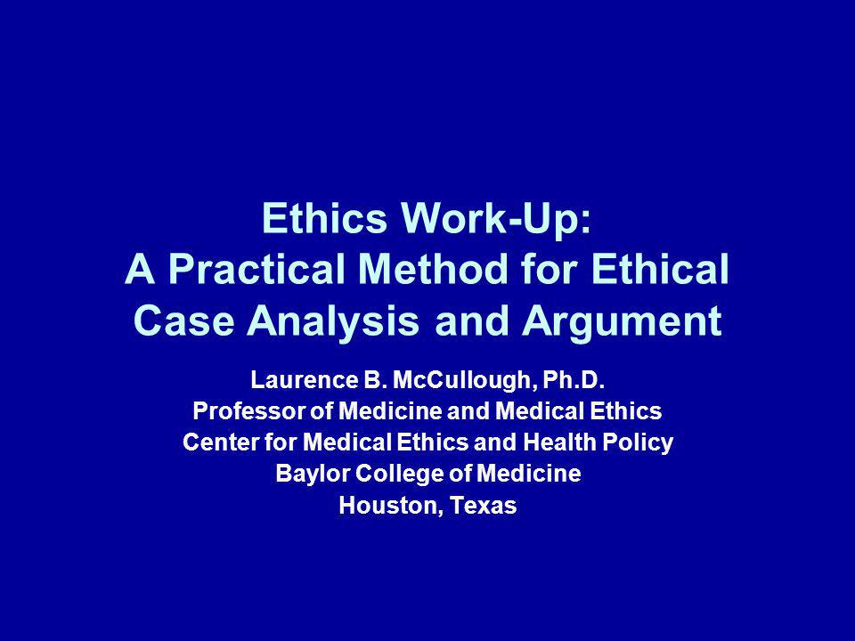 Ethics Work-Up: A Practical Method for Ethical Case Analysis and Argument Laurence B. McCullough, Ph.D. Professor of Medicine and Medical Ethics Cente