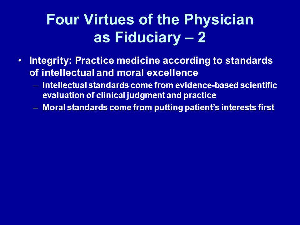 Four Virtues of the Physician as Fiduciary – 2 Integrity: Practice medicine according to standards of intellectual and moral excellence –Intellectual