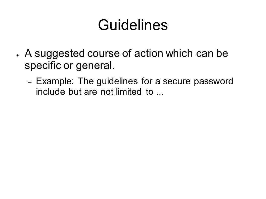 Guidelines A suggested course of action which can be specific or general. – Example: The guidelines for a secure password include but are not limited