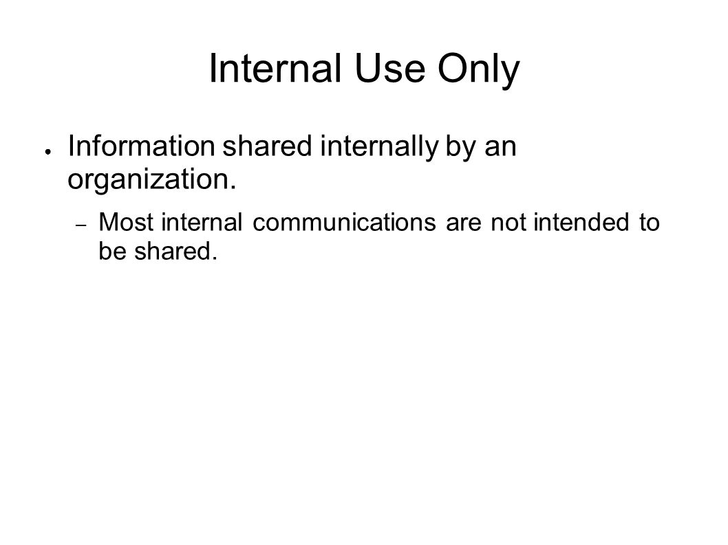 Internal Use Only Information shared internally by an organization. – Most internal communications are not intended to be shared.