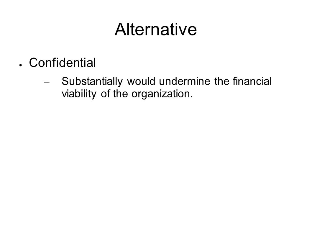 Alternative Confidential – Substantially would undermine the financial viability of the organization.